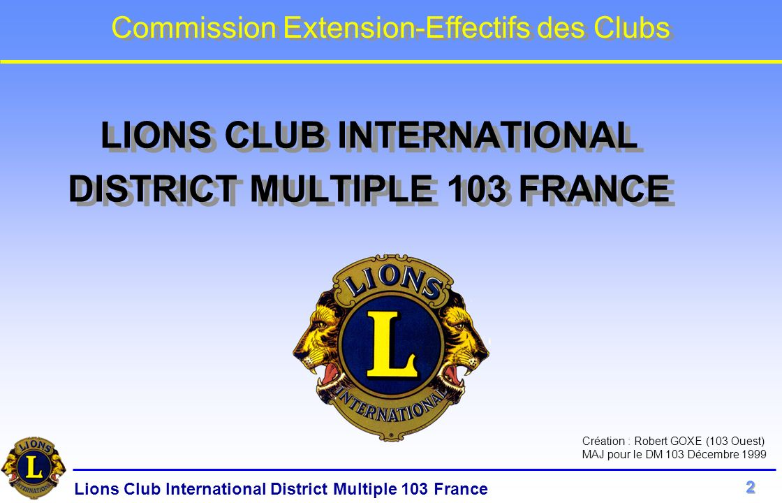 Lions Club International District Multiple 103 France Commission Extension-Effectifs des Clubs LIONS CLUB INTERNATIONAL DISTRICT MULTIPLE 103 FRANCE C