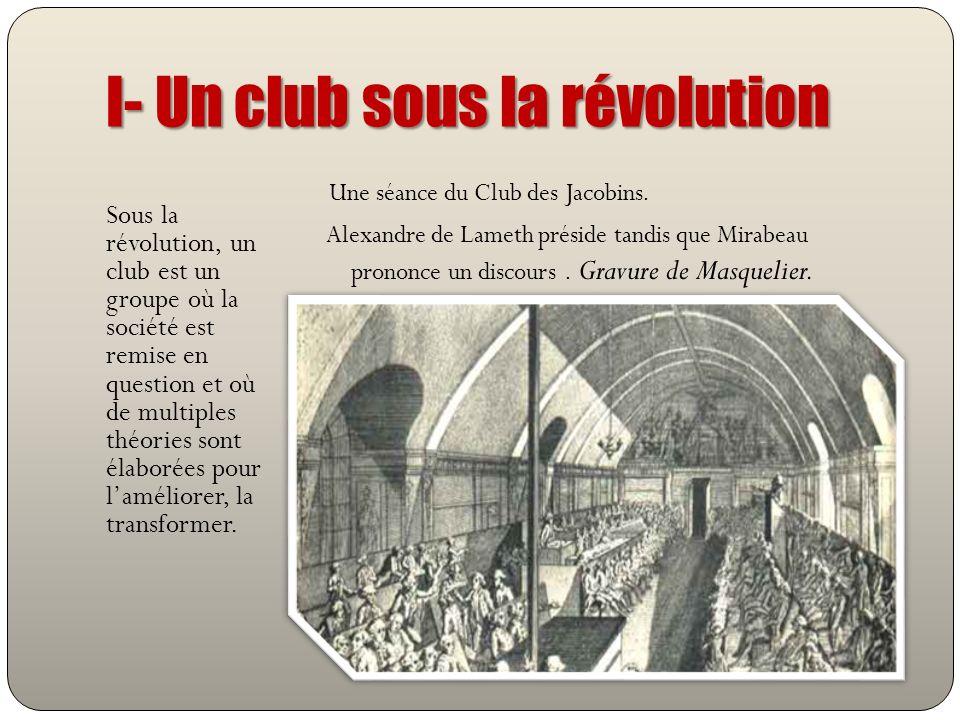 I- Un club sous la révolution Sous la révolution, un club est un groupe où la société est remise en question et où de multiples théories sont élaborée