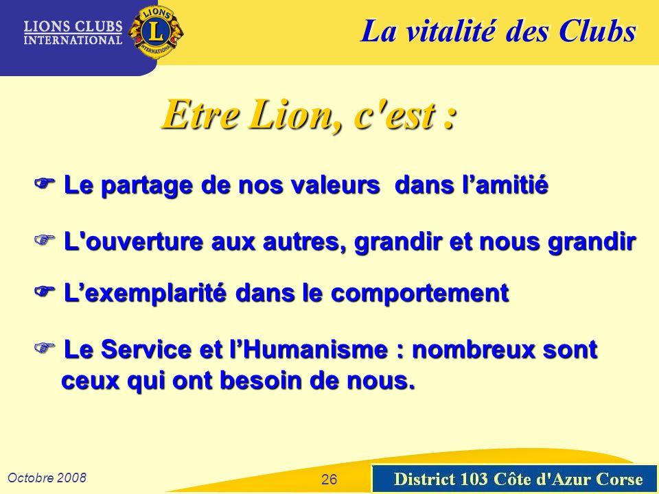 La vitalité des Clubs District 103 Sud-Est Octobre 2008 26 Etre Lion, c'est : Le partage de nos valeurs dans lamitié Le partage de nos valeurs dans la
