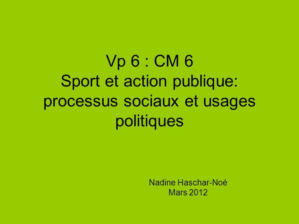 Vp 6 : CM 6 Sport et action publique: processus sociaux et usages politiques Nadine Haschar-Noé Mars 2012