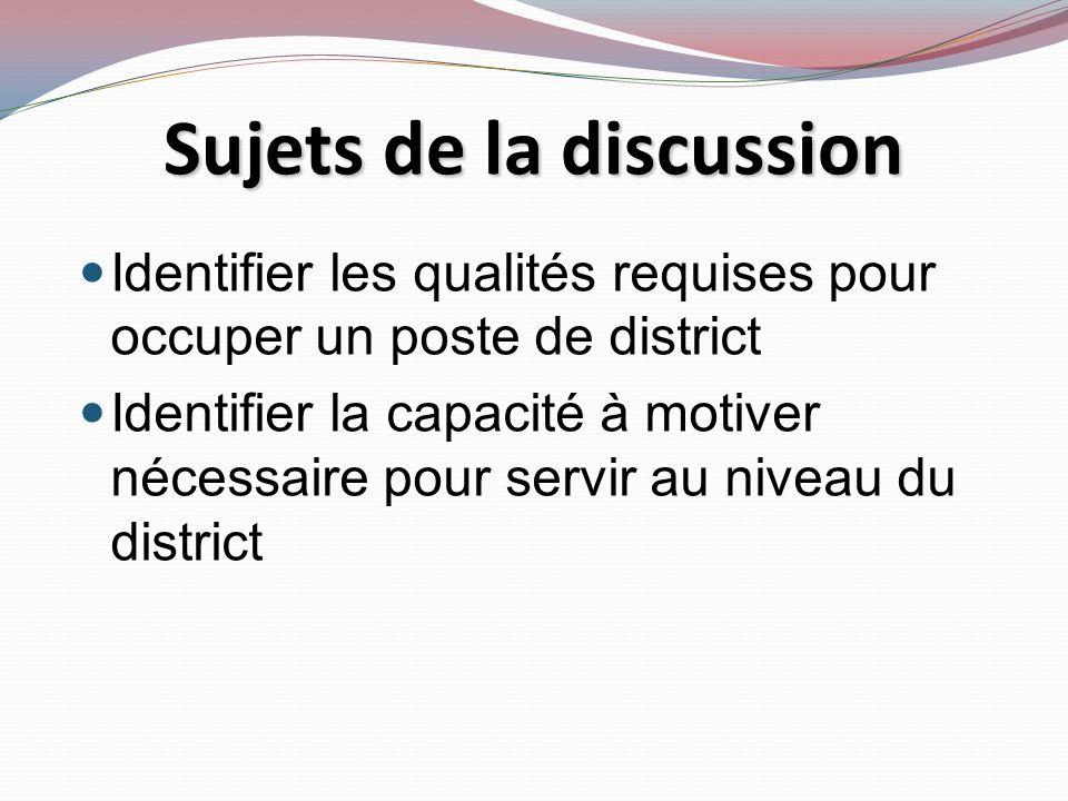 Identifier les qualités requises pour occuper un poste de district Identifier la capacité à motiver nécessaire pour servir au niveau du district Sujets de la discussion