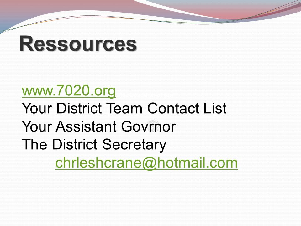 Ressources Your Club Leadership Plan www.7020.org Your District Team Contact List Your Assistant Govrnor The District Secretary chrleshcrane@hotmail.c