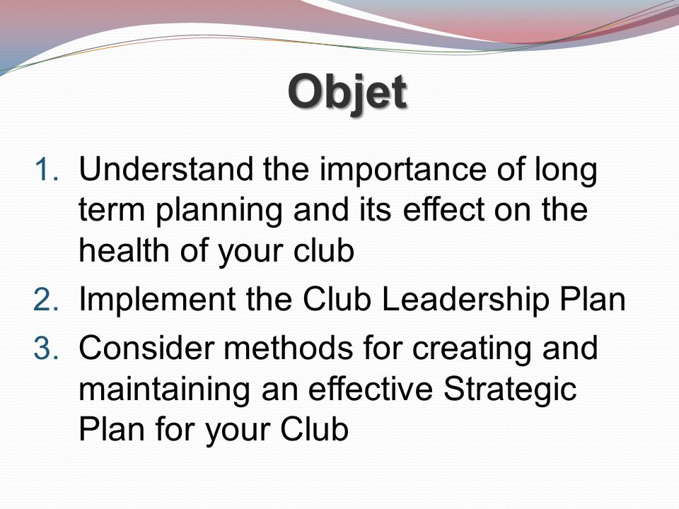 Objet 1. Understand the importance of long term planning and its effect on the health of your club 2. Implement the Club Leadership Plan 3. Consider m