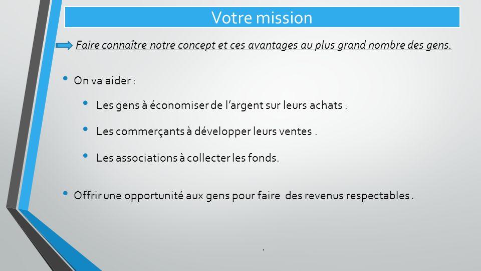Votre mission Faire connaître notre concept et ces avantages au plus grand nombre des gens. On va aider : Les gens à économiser de largent sur leurs a