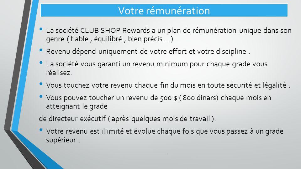 Votre rémunération La société CLUB SHOP Rewards a un plan de rémunération unique dans son genre ( fiable, équilibré, bien précis …) Revenu dépend uniq