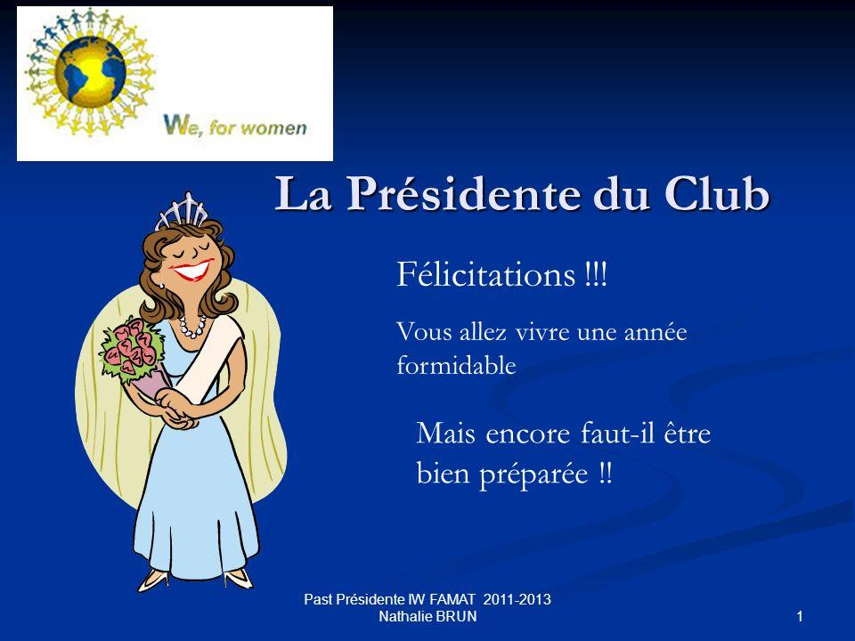 1 Past Présidente IW FAMAT 2011-2013 Nathalie BRUN La Présidente du Club Félicitations !!! Vous allez vivre une année formidable Mais encore faut-il ê