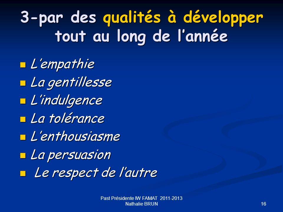 16 Past Présidente IW FAMAT 2011-2013 Nathalie BRUN 3-par des qualités à développer tout au long de lannée Lempathie Lempathie La gentillesse La genti