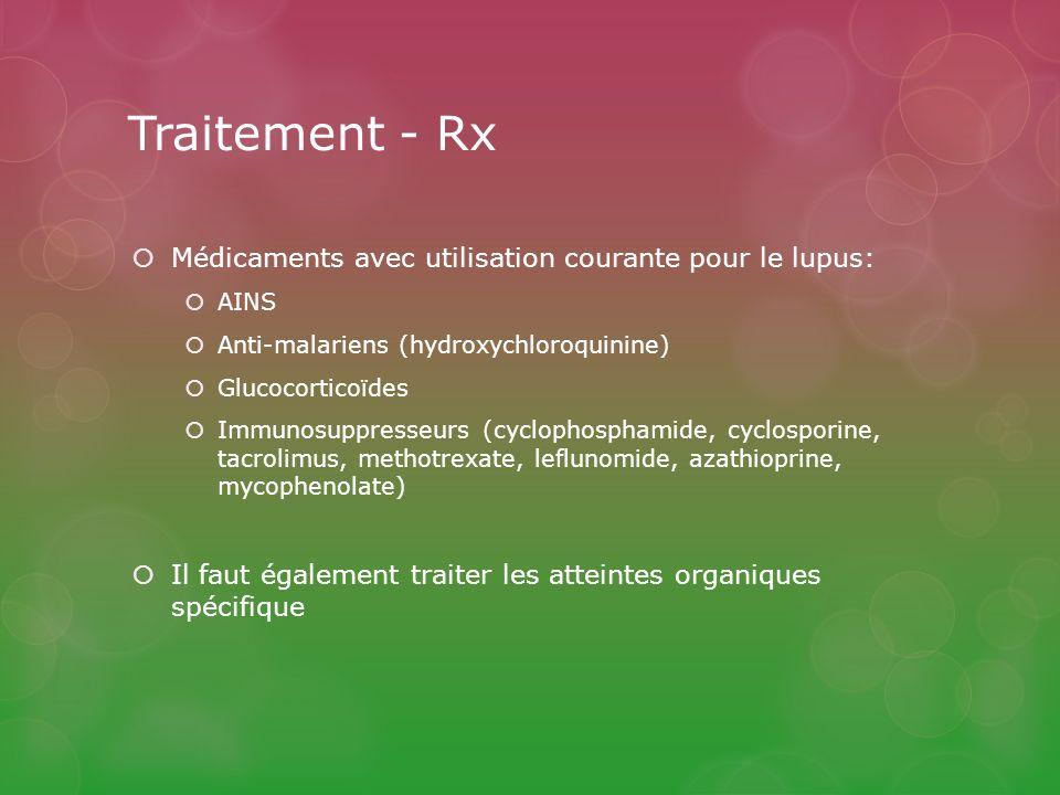 Médicaments avec utilisation courante pour le lupus: AINS Anti-malariens (hydroxychloroquinine) Glucocorticoïdes Immunosuppresseurs (cyclophosphamide, cyclosporine, tacrolimus, methotrexate, leflunomide, azathioprine, mycophenolate) Il faut également traiter les atteintes organiques spécifique Traitement - Rx