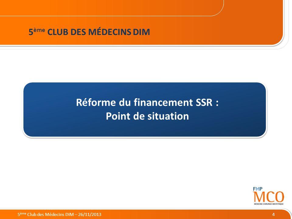21/05/2014 4 Réforme du financement SSR : Point de situation 5 ème CLUB DES MÉDECINS DIM 5 ème Club des Médecins DIM – 26/11/2013
