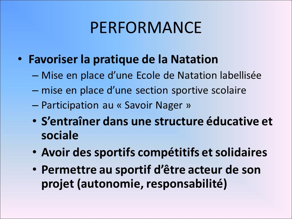 PERFORMANCE Favoriser la pratique de la Natation – Mise en place dune Ecole de Natation labellisée – mise en place dune section sportive scolaire – Pa