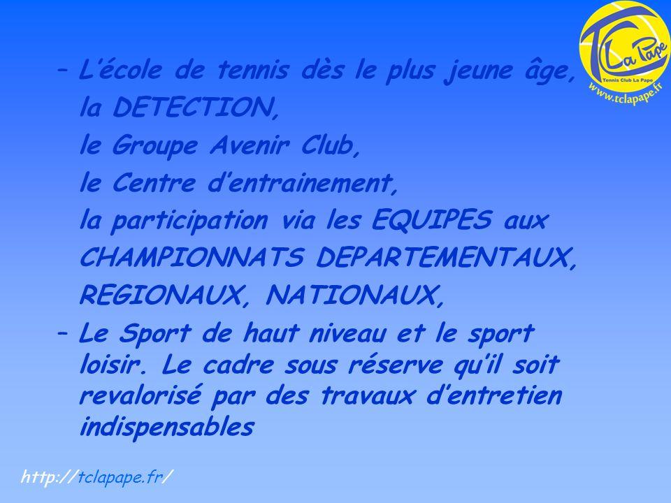 –Lécole de tennis dès le plus jeune âge, la DETECTION, le Groupe Avenir Club, le Centre dentrainement, la participation via les EQUIPES aux CHAMPIONNATS DEPARTEMENTAUX, REGIONAUX, NATIONAUX, –Le Sport de haut niveau et le sport loisir.