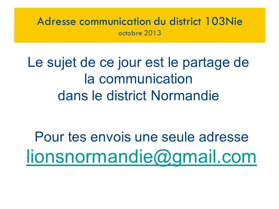 Pour tes envois une seule adresse lionsnormandie@gmail.com Adresse communication du district 103Nie octobre 2013 Le sujet de ce jour est le partage de