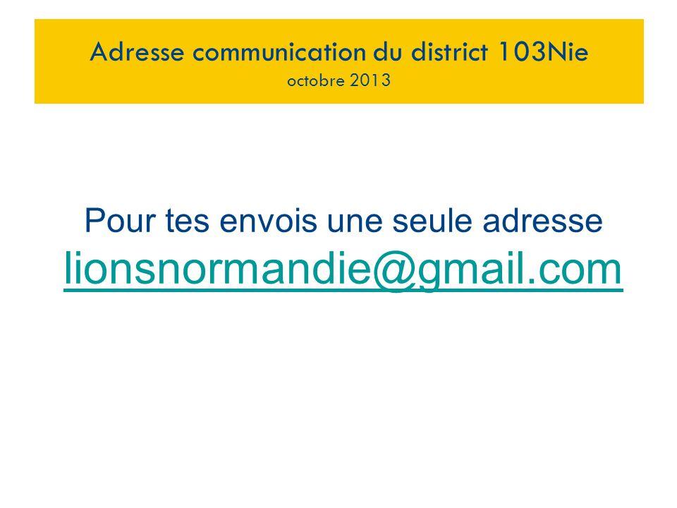 Pour tes envois une seule adresse lionsnormandie@gmail.com Adresse communication du district 103Nie octobre 2013