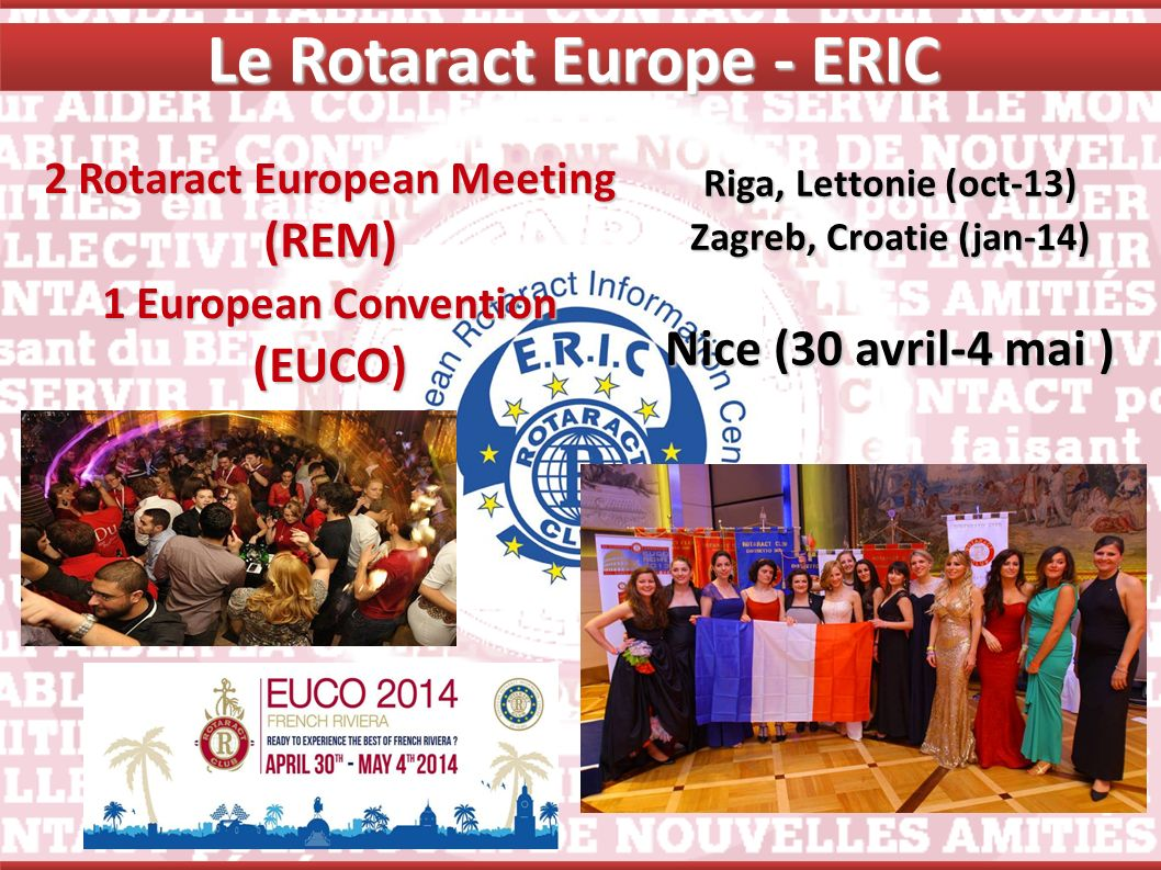 2 Rotaract European Meeting (REM) 1 European Convention (EUCO) Riga, Lettonie (oct-13) Zagreb, Croatie (jan-14) Nice (30 avril-4 mai ) Le Rotaract Eur