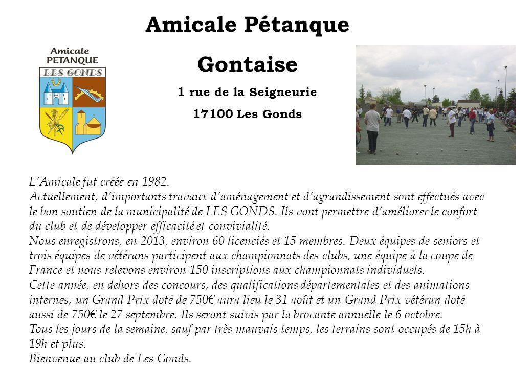Amicale Pétanque Gontaise 1 rue de la Seigneurie 17100 Les Gonds LAmicale fut créée en 1982. Actuellement, dimportants travaux daménagement et dagrand