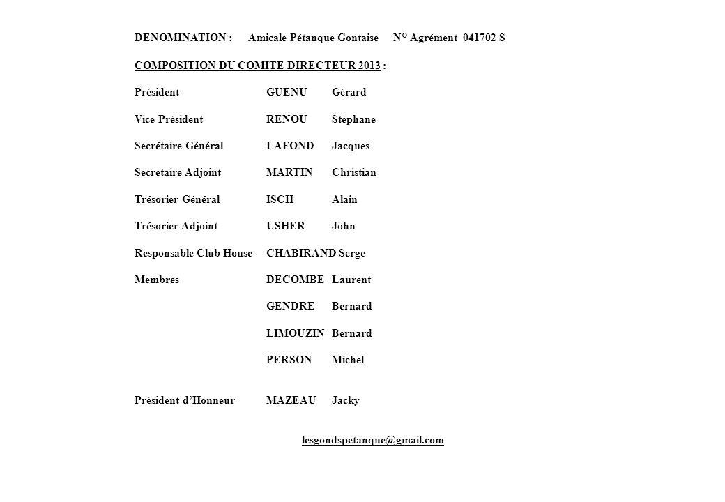 DENOMINATION : Amicale Pétanque Gontaise N° Agrément 041702 S COMPOSITION DU COMITE DIRECTEUR 2013 : Président GUENU Gérard Vice PrésidentRENOU Stépha