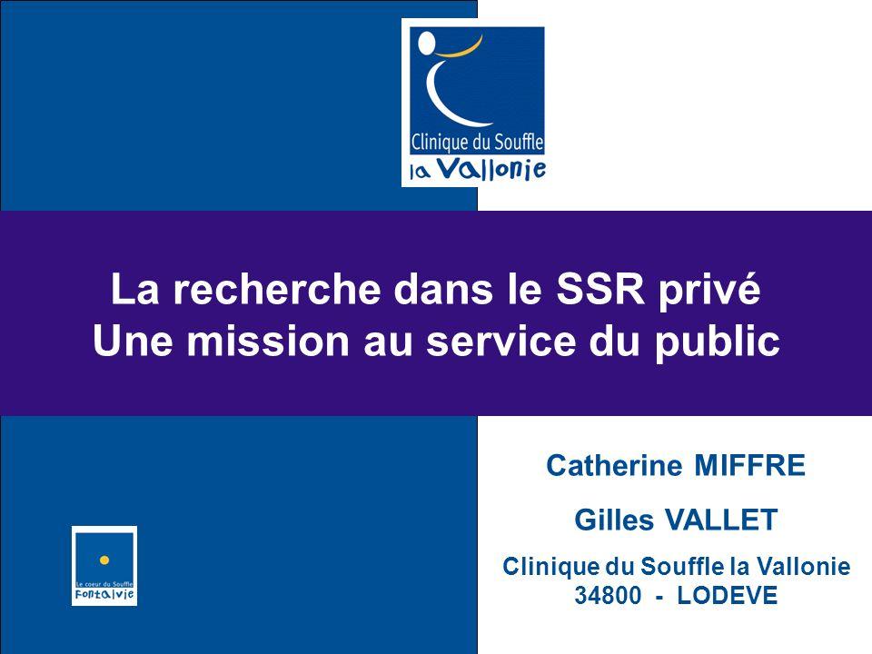 La recherche dans le SSR privé Une mission au service du public Catherine MIFFRE Gilles VALLET Clinique du Souffle la Vallonie 34800 - LODEVE