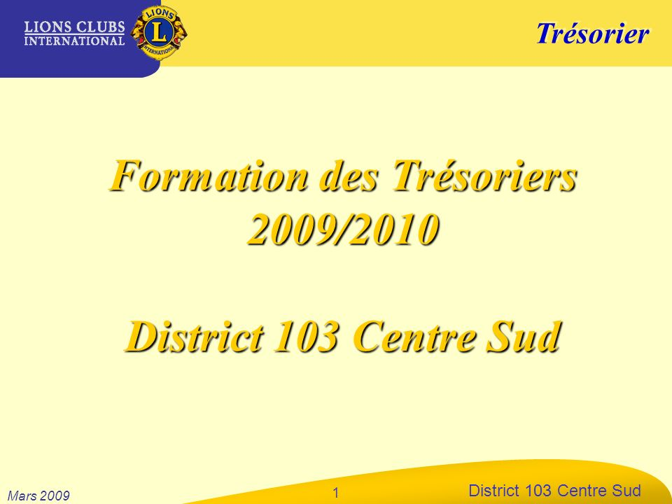 Trésorier District 103 Centre Sud Mars 2009 1 Formation des Trésoriers 2009/2010 District 103 Centre Sud