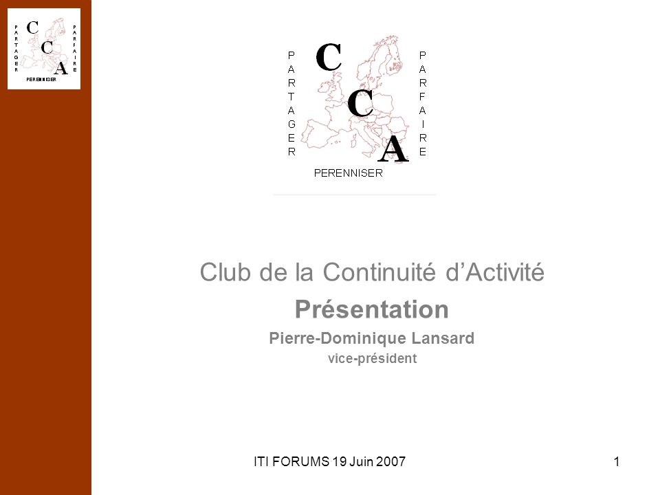 ITI FORUMS 19 Juin 20071 Club de la Continuité dActivité Présentation Pierre-Dominique Lansard vice-président