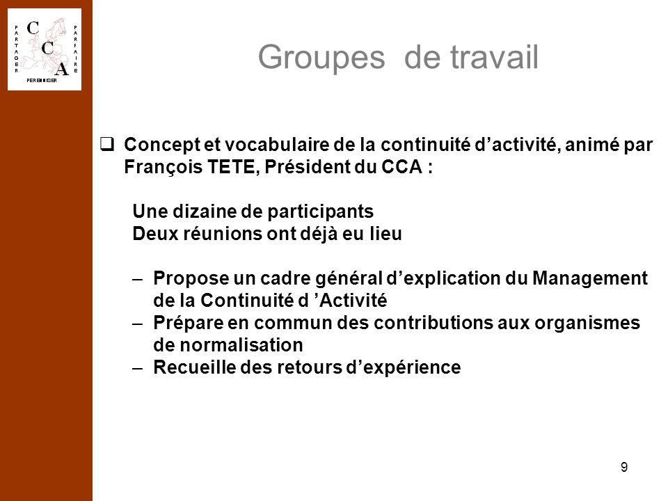 9 Groupes de travail Concept et vocabulaire de la continuité dactivité, animé par François TETE, Président du CCA : Une dizaine de participants Deux r