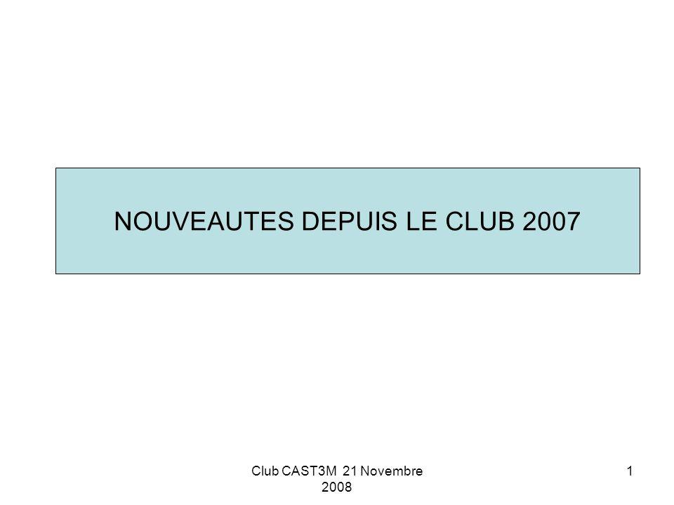 Club CAST3M 21 Novembre 2008 1 NOUVEAUTES DEPUIS LE CLUB 2007