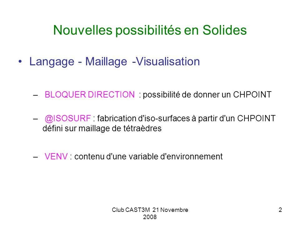 Club CAST3M 21 Novembre 2008 2 Nouvelles possibilités en Solides Langage - Maillage -Visualisation – BLOQUER DIRECTION : possibilité de donner un CHPO