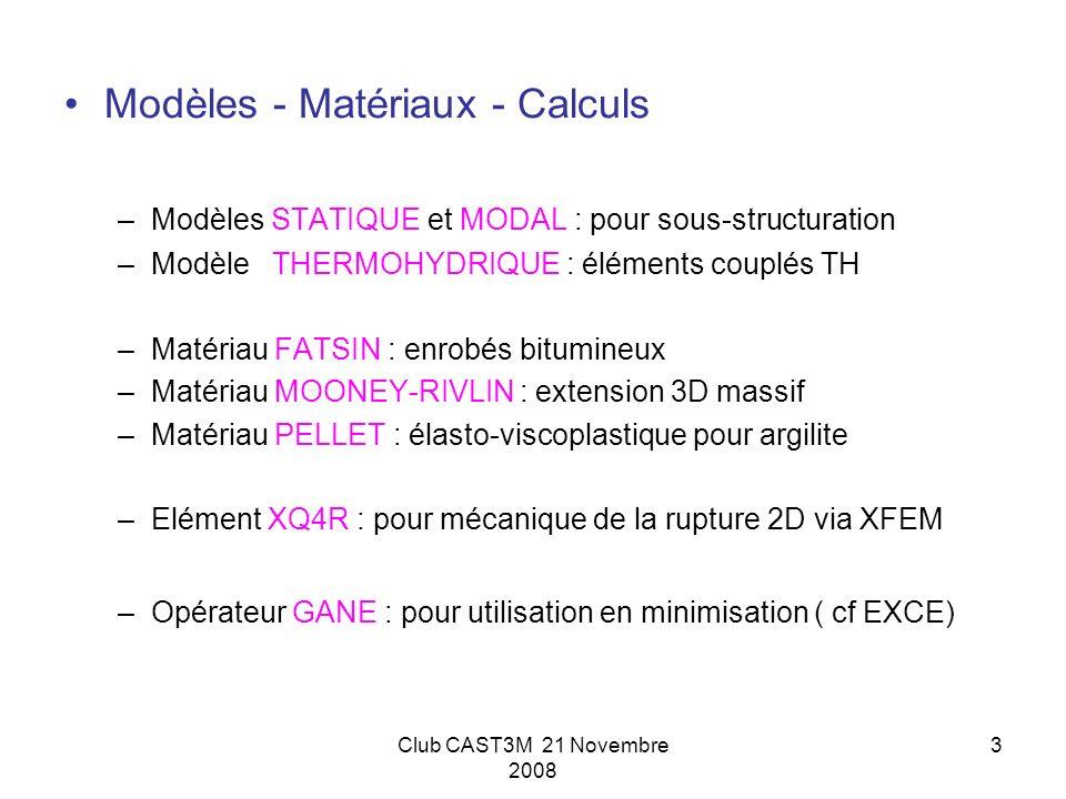 Club CAST3M 21 Novembre 2008 3 Modèles - Matériaux - Calculs –Modèles STATIQUE et MODAL : pour sous-structuration –Modèle THERMOHYDRIQUE : éléments co