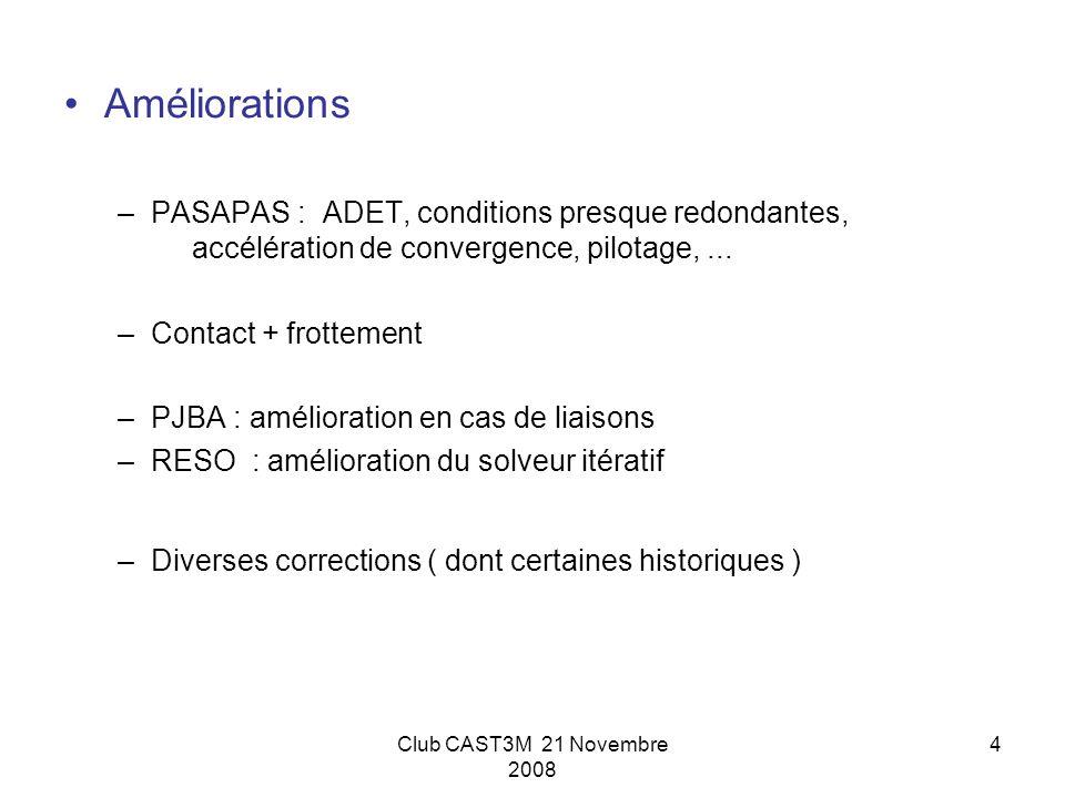 Club CAST3M 21 Novembre 2008 4 Améliorations –PASAPAS : ADET, conditions presque redondantes, accélération de convergence, pilotage,... –Contact + fro