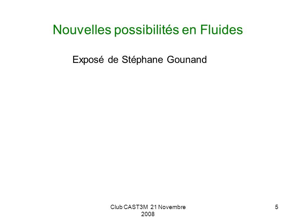 Club CAST3M 21 Novembre 2008 5 Nouvelles possibilités en Fluides Exposé de Stéphane Gounand