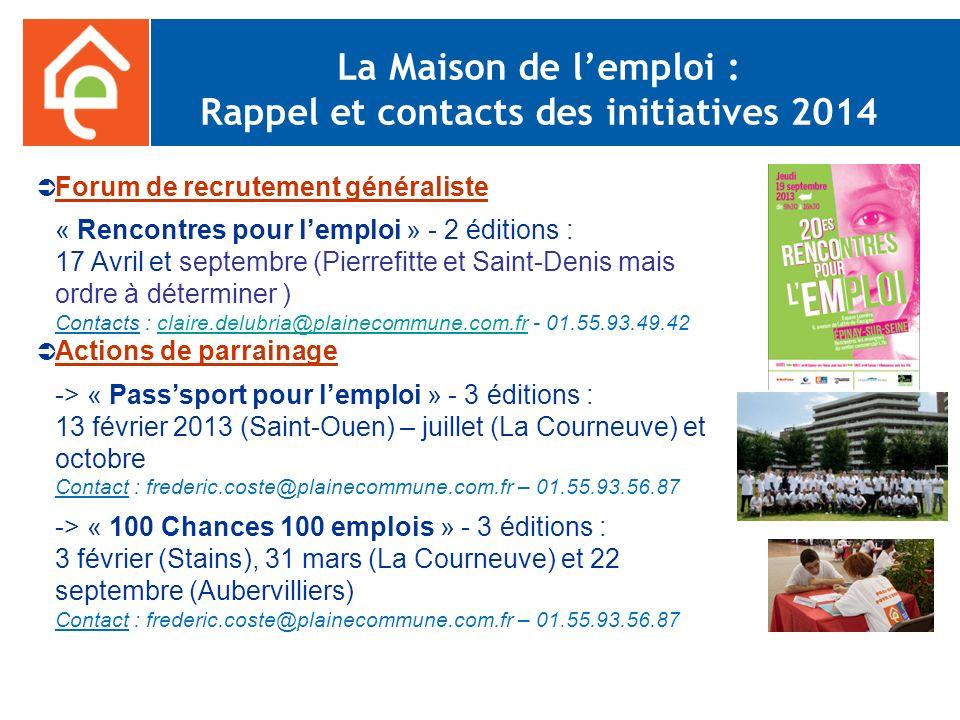 La Maison de lemploi : Rappel et contacts des initiatives 2014 Forum de recrutement généraliste « Rencontres pour lemploi » - 2 éditions : 17 Avril et septembre (Pierrefitte et Saint-Denis mais ordre à déterminer ) Contacts : claire.delubria@plainecommune.com.fr - 01.55.93.49.42claire.delubria@plainecommune.com.fr Actions de parrainage -> « Passsport pour lemploi » - 3 éditions : 13 février 2013 (Saint-Ouen) – juillet (La Courneuve) et octobre Contact : frederic.coste@plainecommune.com.fr – 01.55.93.56.87 -> « 100 Chances 100 emplois » - 3 éditions : 3 février (Stains), 31 mars (La Courneuve) et 22 septembre (Aubervilliers) Contact : frederic.coste@plainecommune.com.fr – 01.55.93.56.87