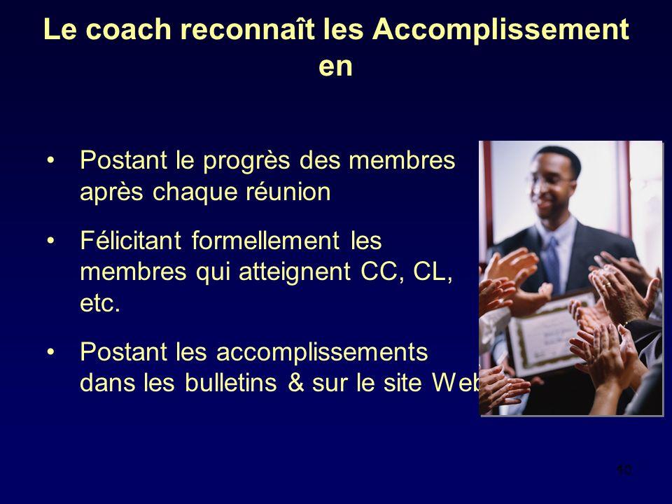 10 Le coach reconnaît les Accomplissement en Postant le progrès des membres après chaque réunion Félicitant formellement les membres qui atteignent CC, CL, etc.