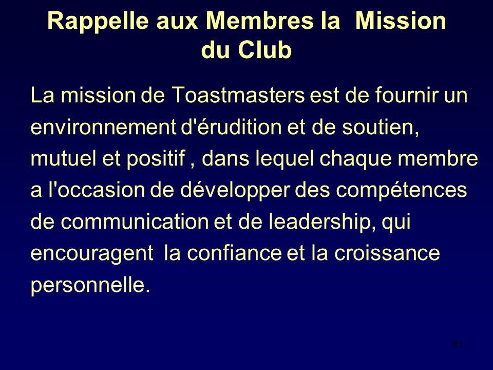 11 Rappelle aux Membres la Mission du Club La mission de Toastmasters est de fournir un environnement d érudition et de soutien, mutuel et positif, dans lequel chaque membre a l occasion de développer des compétences de communication et de leadership, qui encouragent la confiance et la croissance personnelle.