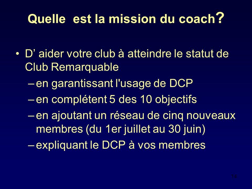 14 Quelle est la mission du coach ? D aider votre club à atteindre le statut de Club Remarquable –en garantissant l'usage de DCP –en complétent 5 des