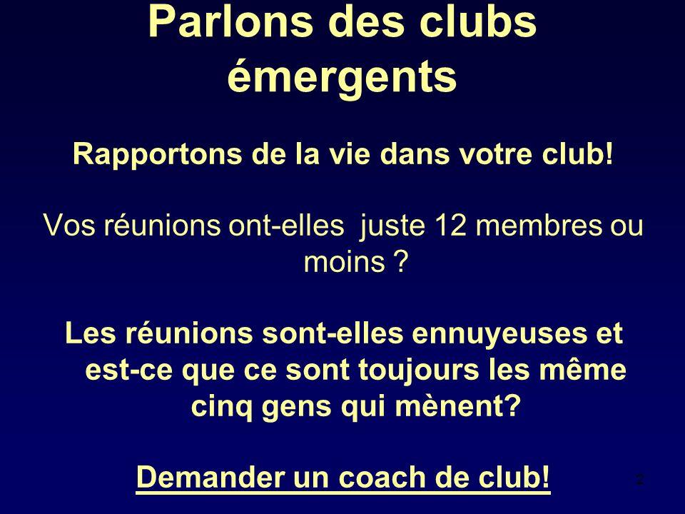 2 Parlons des clubs émergents Rapportons de la vie dans votre club! Vos réunions ont-elles juste 12 membres ou moins ? Les réunions sont-elles ennuyeu