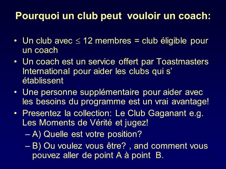 3 Pourquoi un club peut vouloir un coach: Un club avec 12 membres = club éligible pour un coach Un coach est un service offert par Toastmasters International pour aider les clubs qui s établissent Une personne supplémentaire pour aider avec les besoins du programme est un vrai avantage.
