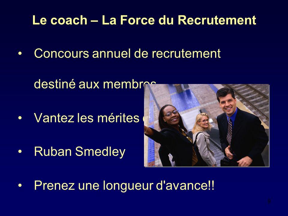 9 Le coach – La Force du Recrutement Concours annuel de recrutement destiné aux membres Vantez les mérites de Toastmasters Ruban Smedley Prenez une longueur d avance!!