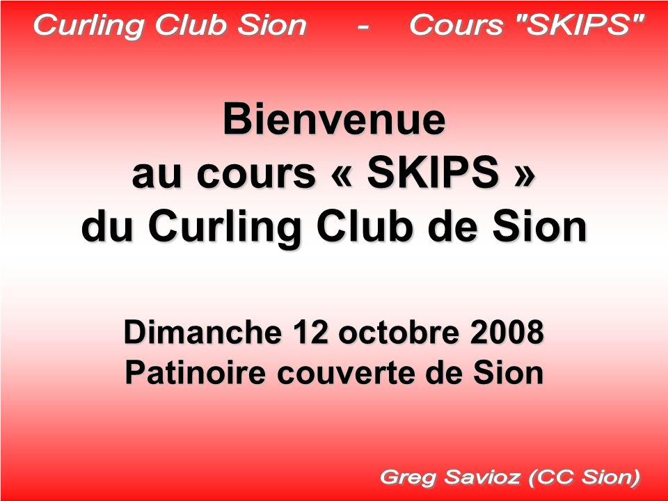 Bienvenue au cours « SKIPS » du Curling Club de Sion Dimanche 12 octobre 2008 Patinoire couverte de Sion