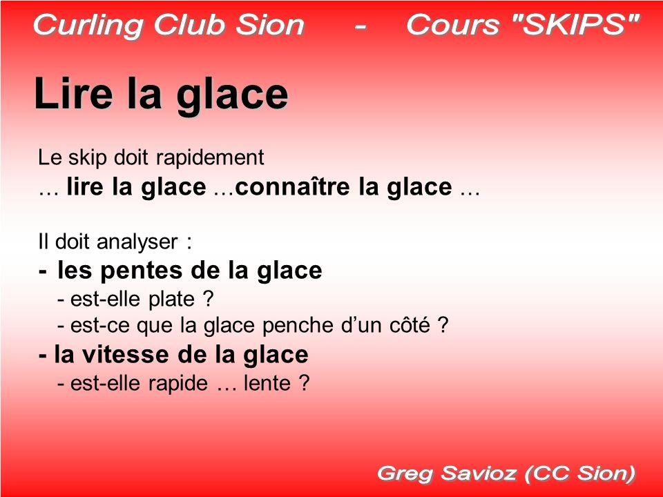Lire la glace Le skip doit rapidement … lire la glace … connaître la glace … Il doit analyser : -les pentes de la glace - est-elle plate ? - est-ce qu