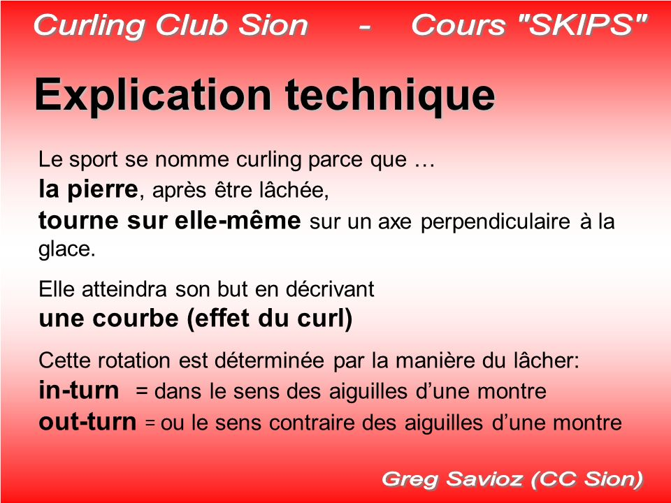 Explication technique Le sport se nomme curling parce que … la pierre, après être lâchée, tourne sur elle-même sur un axe perpendiculaire à la glace.