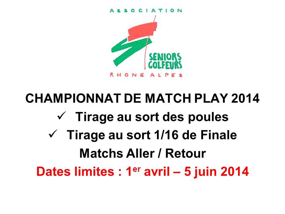 CHAMPIONNAT DE MATCH PLAY 2014 Tirage au sort des poules Tirage au sort 1/16 de Finale Matchs Aller / Retour Dates limites : 1 er avril – 5 juin 2014