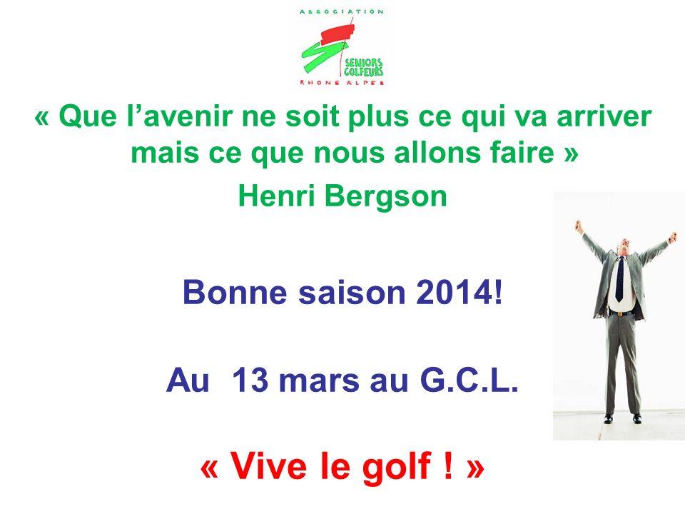 « Que lavenir ne soit plus ce qui va arriver mais ce que nous allons faire » Henri Bergson Bonne saison 2014! Au 13 mars au G.C.L. « Vive le golf ! »