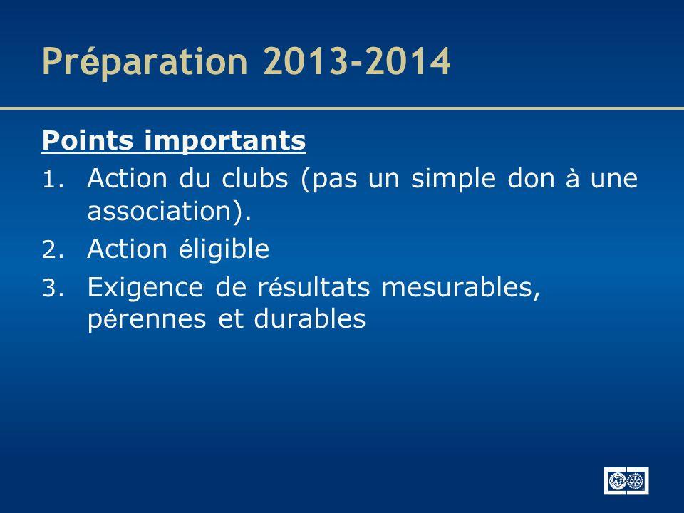 Pr é paration 2013-2014 Points importants 1. Action du clubs (pas un simple don à une association). 2. Action é ligible 3. Exigence de r é sultats mes