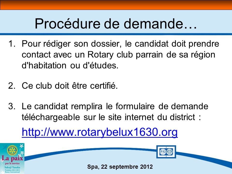 Spa, 22 septembre 2012 Procédure de demande… 1.Pour rédiger son dossier, le candidat doit prendre contact avec un Rotary club parrain de sa région d'h