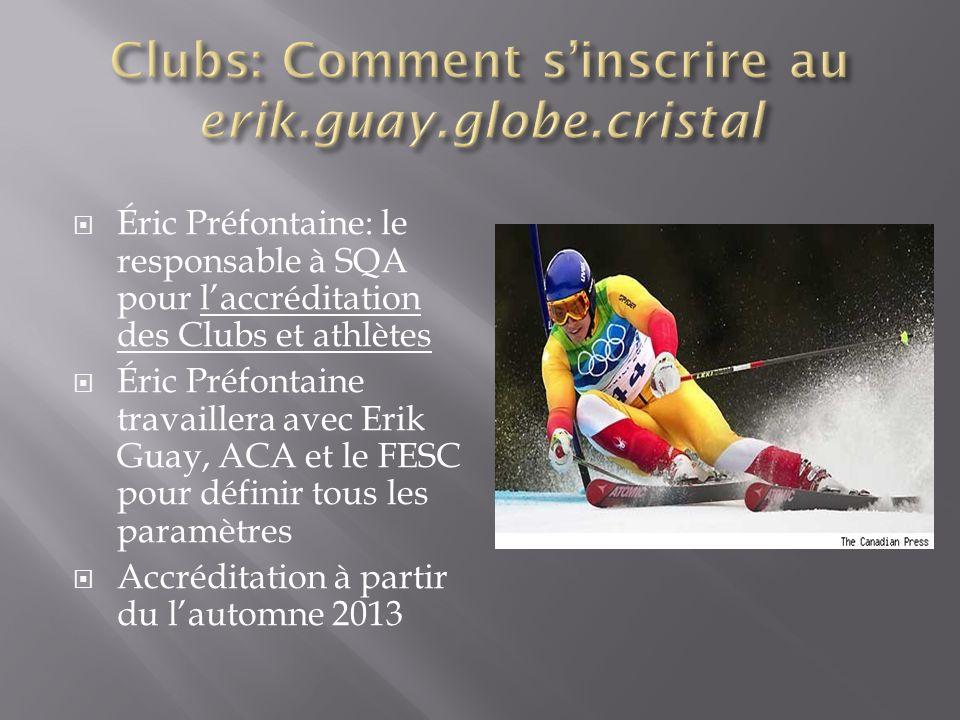 Éric Préfontaine: le responsable à SQA pour laccréditation des Clubs et athlètes Éric Préfontaine travaillera avec Erik Guay, ACA et le FESC pour définir tous les paramètres Accréditation à partir du lautomne 2013
