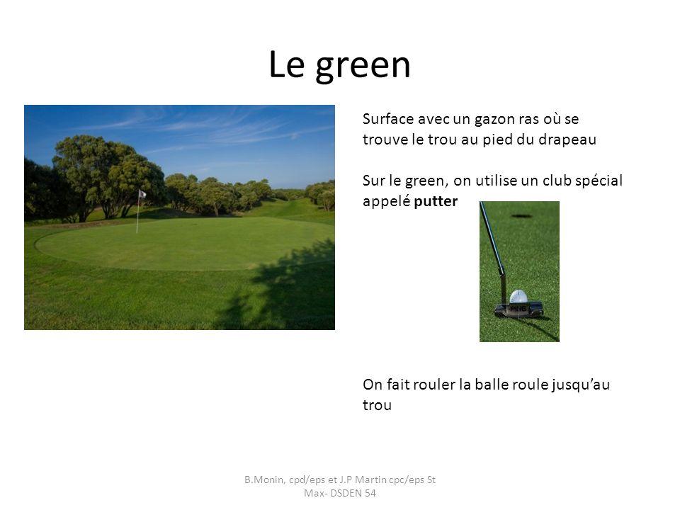 Le green B.Monin, cpd/eps et J.P Martin cpc/eps St Max- DSDEN 54 Surface avec un gazon ras où se trouve le trou au pied du drapeau Sur le green, on utilise un club spécial appelé putter On fait rouler la balle roule jusquau trou