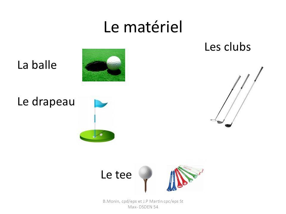 Le matériel Les clubs La balle Le drapeau Le tee B.Monin, cpd/eps et J.P Martin cpc/eps St Max- DSDEN 54