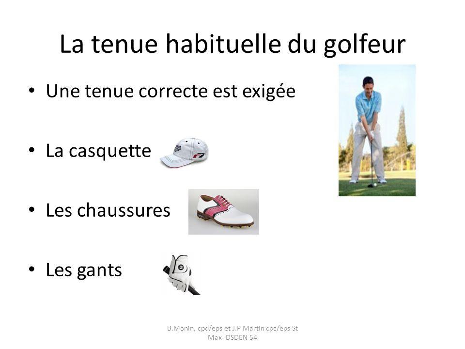 La tenue habituelle du golfeur Une tenue correcte est exigée La casquette Les chaussures Les gants B.Monin, cpd/eps et J.P Martin cpc/eps St Max- DSDEN 54