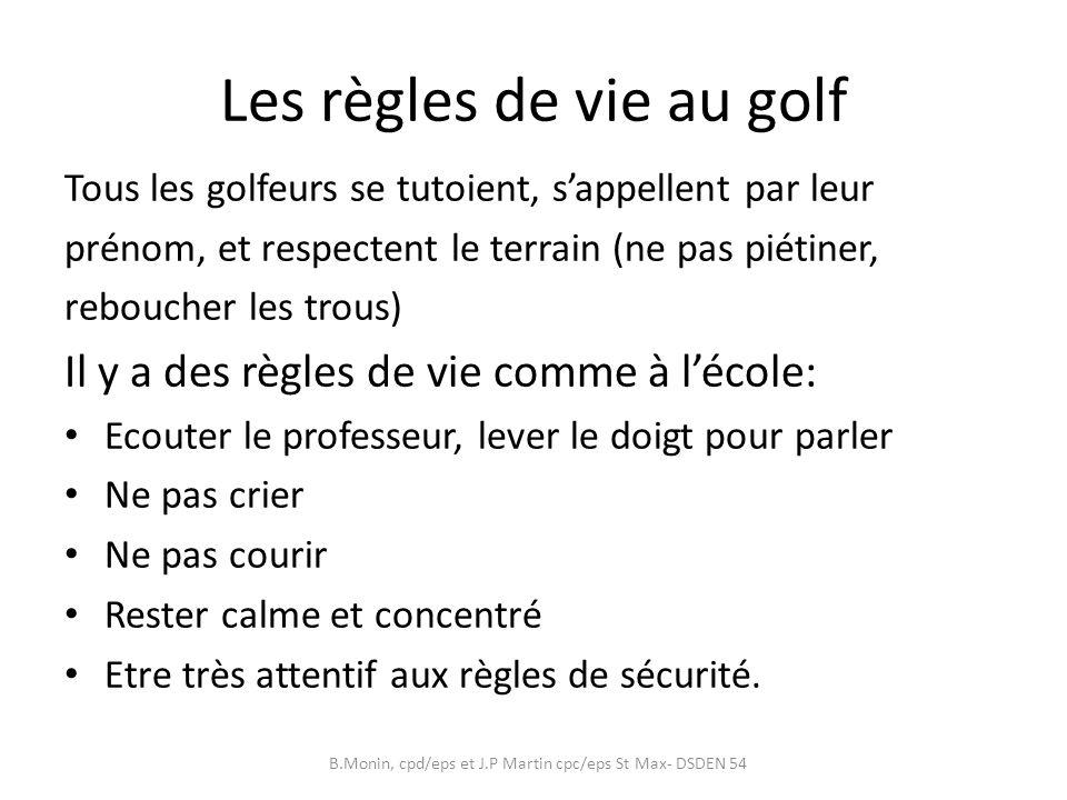 Les règles de vie au golf Tous les golfeurs se tutoient, sappellent par leur prénom, et respectent le terrain (ne pas piétiner, reboucher les trous) Il y a des règles de vie comme à lécole: Ecouter le professeur, lever le doigt pour parler Ne pas crier Ne pas courir Rester calme et concentré Etre très attentif aux règles de sécurité.
