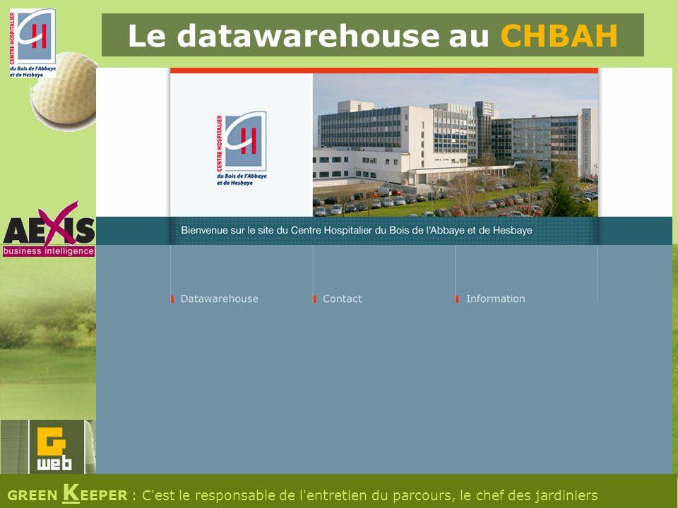 Le datawarehouse au CHBAH GREEN K EEPER : C est le responsable de l entretien du parcours, le chef des jardiniers