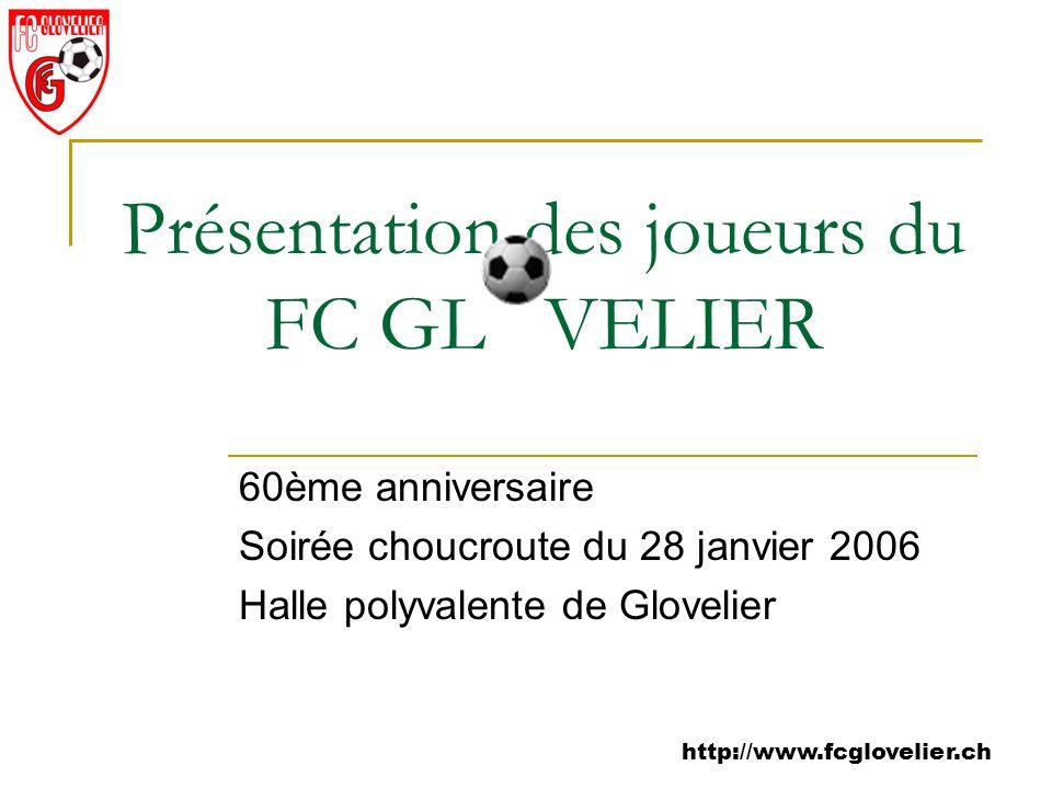 http://www.fcglovelier.ch Présentation des joueurs du FC GL VELIER 60ème anniversaire Soirée choucroute du 28 janvier 2006 Halle polyvalente de Glovel